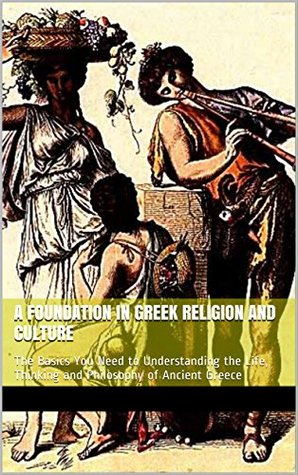 A FOUNDATION IN GREEK RELIGION AND CULTURE: The Basics You Need to Understanding the Life, Thinking and Philosophy of Ancient Greece (Grrek Classics Book 3)