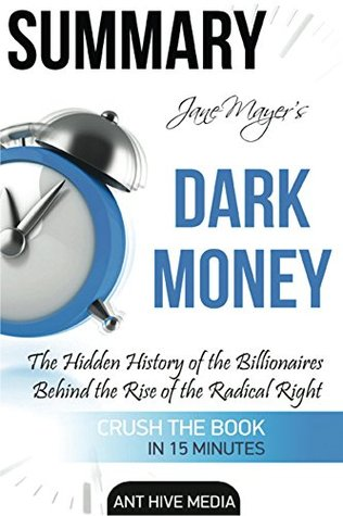 Summary Jane Mayer's Dark Money: The Hidden History of the Billionaires Behind the Rise of the Radical Right