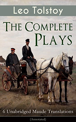 The Complete Plays of Leo Tolstoy - 6 Unabridged Maude Translations (Annotated): The Power of Darkness, The First Distiller, Fruits of Culture, The Live ... of it All & The Light Shines in Darkness