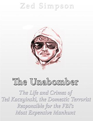 The Unabomber: The Life and Crimes of Ted Kaczynski, the Domestic Terrorist Responsible for the FBI's Most Expensive Manhunt