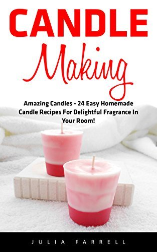 Candle Making: Amazing Candles - 24 Easy Homemade Candle Recipes For Delightful Fragrance In Your Room!