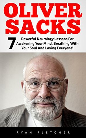 Oliver Sacks: 7 Powerful Neurology Lessons For Awakening Your Mind, Breathing With Your Soul And Loving Everyone! (Oliver Sacks Tips, Oliver Sacks Lessons)