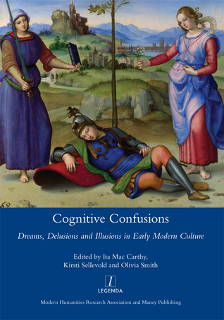 Cognitive Confusions: Dreams, Delusions and Illusions in Early Modern Culture: Dreams, Delusions and Illusions in Early Modern Culture
