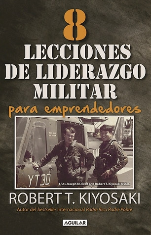 8 lecciones de liderazgo militar para emprendedores / 8 Lessons in Military Leadership for Entrepreneurs por Robert T. Kiyosaki