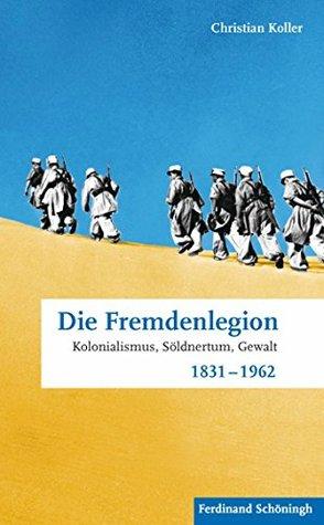 Die Fremdenlegion: Kolonialismus, Söldnertum, Gewalt 1831 - 1962