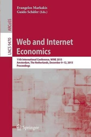 Web and Internet Economics: 11th International Conference, WINE 2015, Amsterdam, The Netherlands, December 9-12, 2015, Proceedings (Lecture Notes in Computer Science)