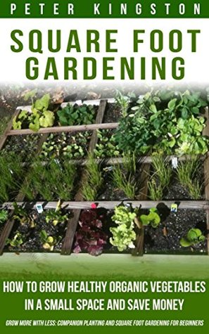 Square Foot Gardening: How to grow healthy organic vegetables in a small space and save money