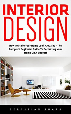 Interior Design How To Make Your Home Look Amazing - The Complete Beginners Guide To  sc 1 st  Goodreads & Interior Design: How To Make Your Home Look Amazing - The Complete ...
