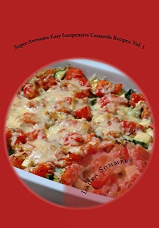 Super Awesome Easy Inexpensive Casserole Recipes, Vol. 1: Simple & Fast One Pot Cheap Meals To Feed Your Family Economically