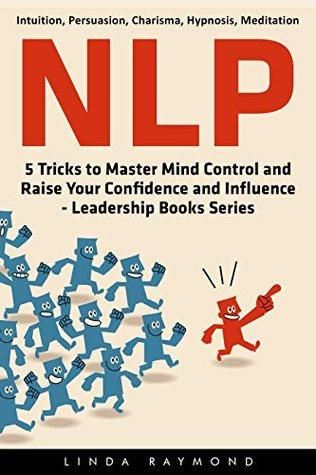 NLP: 5 Tricks to Master Mind Control and Raise Your Confidence and Influence -- Leadership Books Series ((Intuition, Persuasion, Charisma, Hypnosis, Meditation))