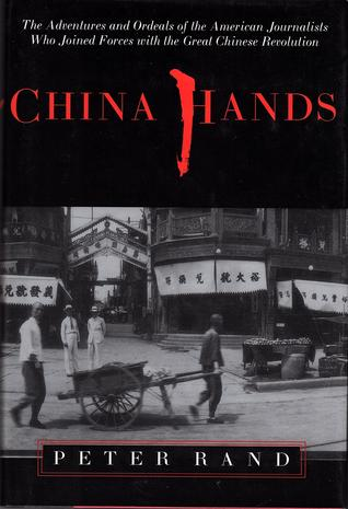 China Hands: The Adventures and Ordeals of the American Journalists Who Joined Forces with the Great Chinese Revolution