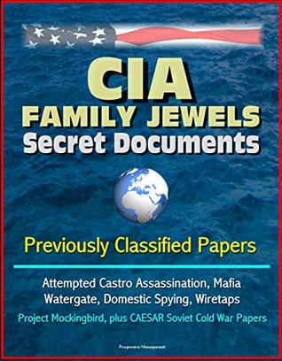 CIA Family Jewels Secret Documents - Previously Classified Papers: Attempted Castro Assassination, Mafia, Watergate, Domestic Spying, Wiretaps, Project Mockingbird, plus CAESAR Soviet Cold War Papers
