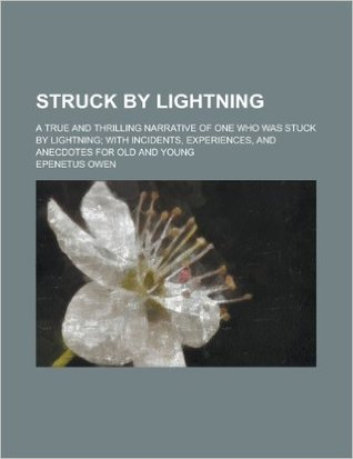 Struck by Lightning: A True and Thrilling Narrative of One Who Was Stuck by Lightning; With Incidents, Experiences, and Anecdotes for Old and Young (Classic Reprint)