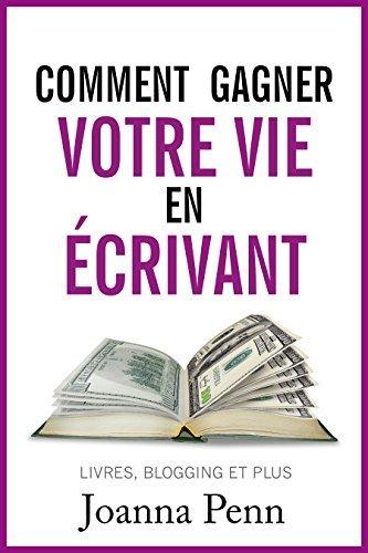 Comment gagner votre vie en écrivant: Quittez votre job et gagnez de l'argent avec vos écrits (Ecrivain professionnel t. 1)
