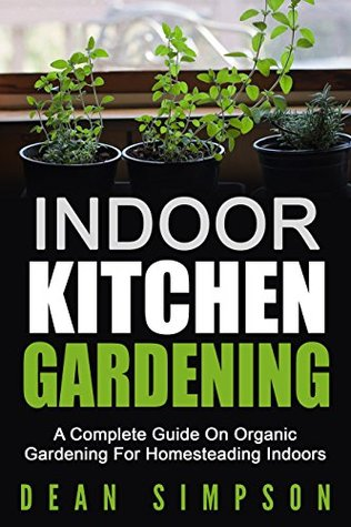 Indoor Kitchen Gardening: A Complete Guide On Organic Gardening For Homesteading Indoors (Gardening Techniques Book 5)