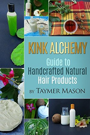 Kink alchemy: guide to handcrafted natural hair products by Taymer Mason