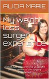 My weight loss surgery experience: A brief overview of my yo-yo weight and my review of the post weight loss experience (Alicia's weight loss journey Book 1)