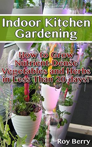 Indoor Kitchen Gardening: How to Grow Nutrient Vegetables and Herbs in Less Than 20 days: (Organic Gardening, Vegetables,Herbs,Beginners Gardening, Vegetable, ... Indoors) (Homesteading and Gardening Book)