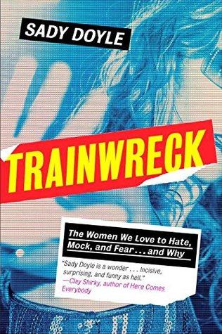 Trainwreck: The Women We Love to Hate, Mock, and Fear... and Why