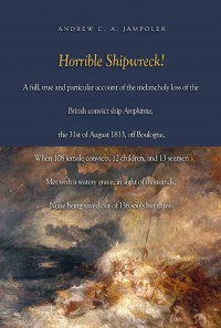 Horrible Shipwreck!: A Full, True and Particular Account of the Melancholy Loss of the British Convict Ship Amphitrite, the 31st August 1833, Off Boulogne, When 108 Female Convicts, 12 Children, and 13 Seamen Met with a Watery Grave, in Sight of Thousa...