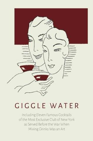 Giggle Water: Including Eleven Famous Cocktails of the Most Exclusive Club of New York as Served Before the War When Mixing Drinks Was an Art