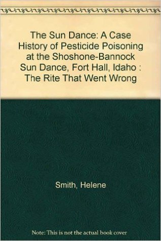 The Sun Dance: A Case History Of Pesticide Poisoning At The Shoshone Bannock Sun Dance, Fort Hall, Idaho: The Rite That Went Wrong