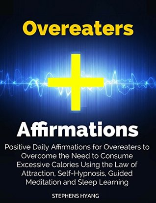 Overeaters Affirmations: Positive Daily Affirmations for Overeaters to Overcome the Need to Consume Excessive Calories Using the Law of Attraction, Self-Hypnosis, Guided Meditation and Sleep Learning