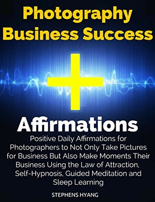 Photography Business Success Affirmations: Positive Daily Affirmations for Photographers to Not Only Take Pictures for Business But Also Make Moments Their Business Using the Law of Attraction,