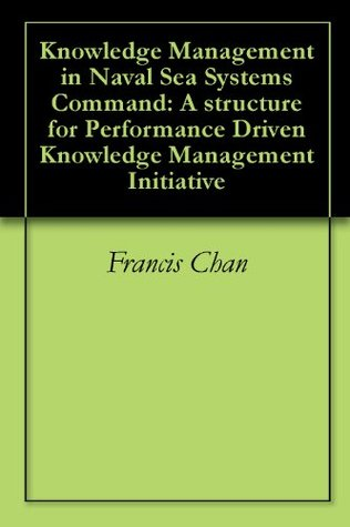 Knowledge Management in Naval Sea Systems Command: A structure for Performance Driven Knowledge Management Initiative