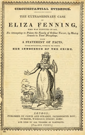 Circumstantial evidence. The extraordinary case of Eliza Fenning, who was executed in 1815, for attempting to poison the family of Orlibar Turner, by mixing arsenic in yeast dumplings. With a statement of facts, since developed tending to prove her innoce