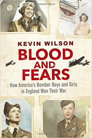 Blood and Fears: How America's Bomber Boys and Girls in England Won their War