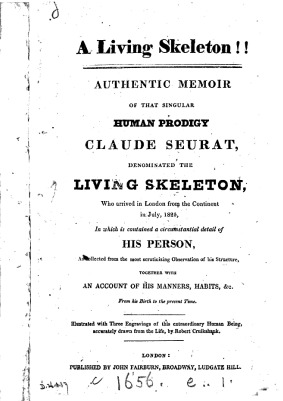 A Living skeleton. Authentic memoir of that singular human prodigy Claude Seurat, denominated the living skeleton, who arrived in London from the Continent in July, 1825, in which is contained a circumstantial detail of his person