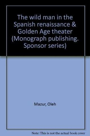 The Wild Man In The Spanish Renaissance & Golden Age Theater: A Comparative Study Including The Indio, The Bárbaro And Their Counterparts In European Lores