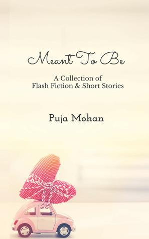 Meant To Be - A Collection of Flash Fiction & Short Stories by Puja Mohan