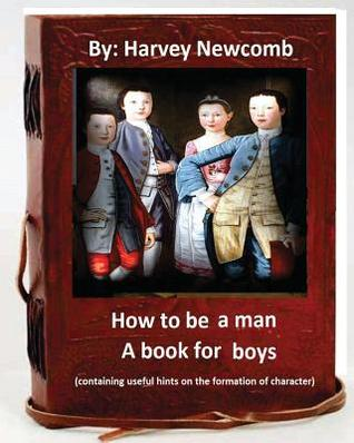 How to be a man: a book for boys.By: Harvey Newcomb: containing useful hints on the formation of character
