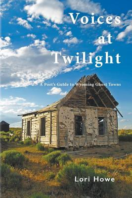 Voices at Twilight: A Poet's Guide to Wyoming Ghost Towns