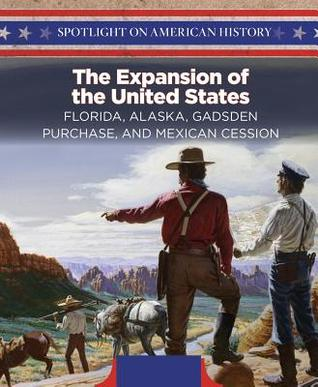 The Expansion of the United States: Florida, Alaska, Gadsden Purchase, and Mexican Cession