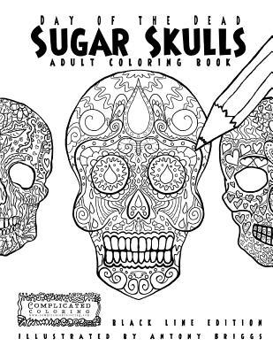 Day of the Dead - Sugar Skulls: Book 1: Adult Coloring Book - Black Line Edition