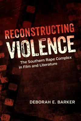 Reconstructing Violence: The Southern Rape Complex in Film and Literature