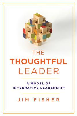 The thoughtful leader: a model of integrative leadership by Jim Fisher