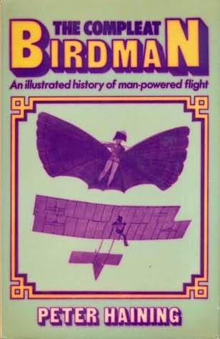 The Compleat Birdman: An Illustrated History Of Man Powered Flight