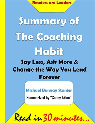 Summary of The Coaching Habit: Say Less, Ask More & Change the Way You Lead Forever - Michael Bungay Stanier