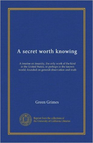 A secret worth knowing. A treatise on insanity, the only work of the kind in the United States, or perhaps in the known world; founded on general observation and truth ..