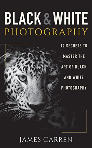 PHOTOGRAPHY: Black and White Photography - 12 Secrets to Master The Art of Black and White Photography (Photography, Photoshop, Digital Photography, Photography Books, Photography Magazines)