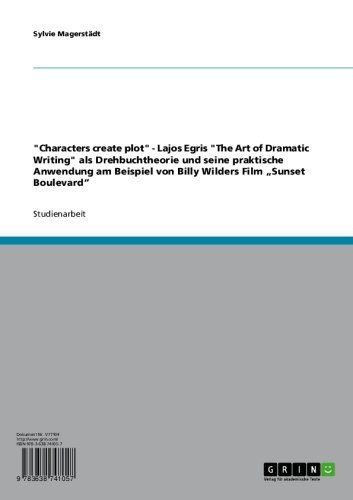 """""""Characters create plot"""" - Lajos Egris """"The Art of Dramatic Writing"""" als Drehbuchtheorie und seine praktische Anwendung am Beispiel von Billy Wilders Film """"Sunset Boulevard"""""""