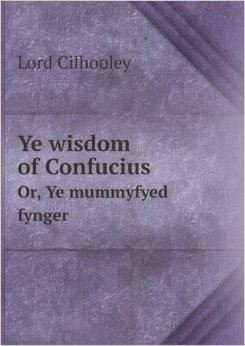Ye wisdom of Confucius, or, Ye mummyfyed fynger: ye strange relation of a vysyt of ye spiryt of Yen Hu^i ye dyscyple of Confucius to Sir Patryck Gylhoolye, bart., at hys chambers at ye Inner temple, London, and ye strange circumstances connected therewyt
