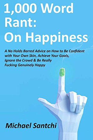 1,000 Word Rant: On Happiness: A No Holds Barred Advice on How to Be Confident with Your Own Skin, Achieve Your Goals, Ignore the Crowd & Be Really Fucking Genuinely Happy