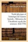 Traita(c) Physique Et Historique de L'Aurore Bora(c)Ale 2nde A(c)Dition (1754): Suite Des Ma(c)Moires de L'Acada(c)Mie Royale Des Sciences