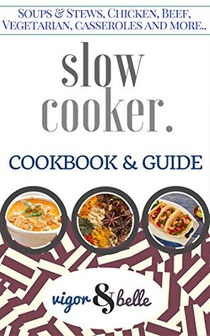 Slow Cooker: Cookbook & Guide: 100+ Recipes including Soups & Stews, Vegetarian, Chicken & Beef, Casseroles and More! (Slow Cooker, Slow Cooker Recipes, ... Slow cooker meals) (Vigor & Belle 2)
