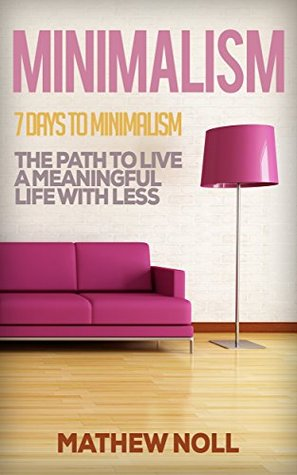 Minimalism: 7 Days to Minimalism: The Path to Live a Meaningful Life with Less